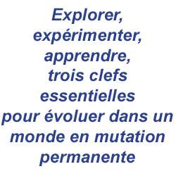 Explorer, expérimenter, apprendre, trois clefs essentielles pour évoluer dans un monde en mutation permanente